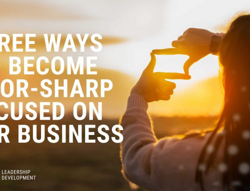 Three Ways to Become Razor-Sharp Focused on Your Business